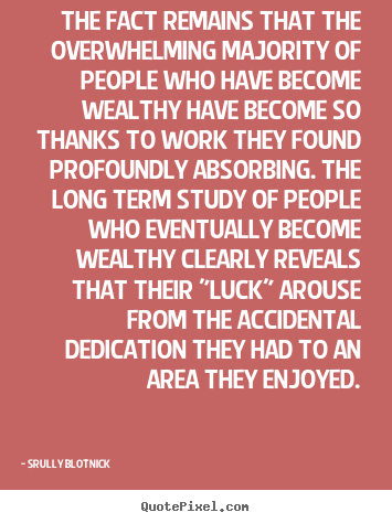 The fact remains that the overwhelming majority of people who have.. Srully Blotnick  inspirational quotes
