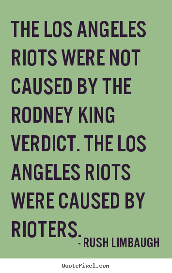Inspirational quote - The los angeles riots were not caused by the rodney king verdict...