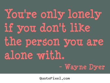You're only lonely if you don't like the person you are alone with. Wayne Dyer top inspirational sayings