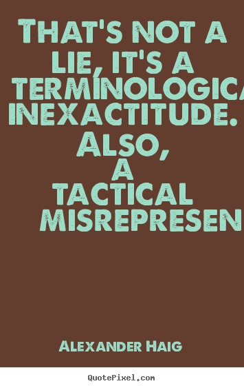 Quote about inspirational - That's not a lie, it's a terminological inexactitude. also, a tactical..