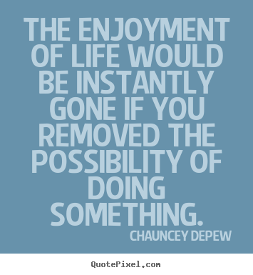 Inspirational quotes - The enjoyment of life would be instantly gone if you removed the..