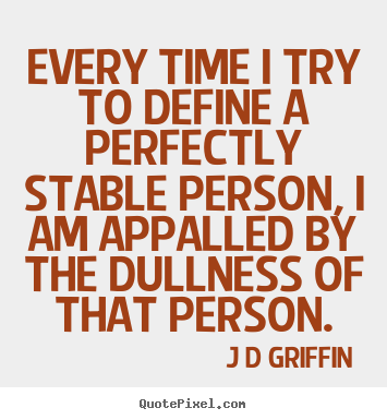 J D Griffin picture quotes - Every time i try to define a perfectly stable person, i am.. - Inspirational quote