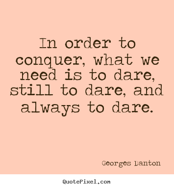 Inspirational quotes - In order to conquer, what we need is to dare, still to dare, and always..