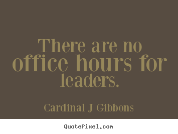 There are no office hours for leaders. Cardinal J Gibbons good inspirational quote