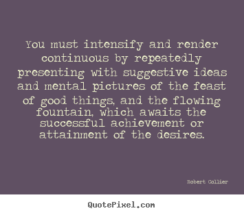 Quote about inspirational - You must intensify and render continuous by repeatedly..