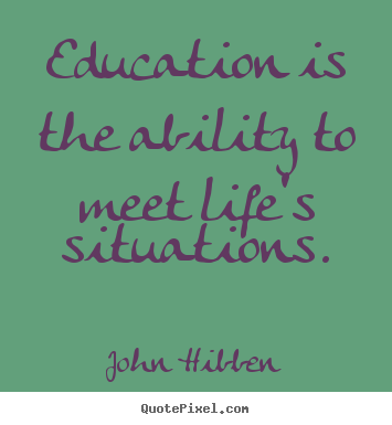 Inspirational quote - Education is the ability to meet life's situations.