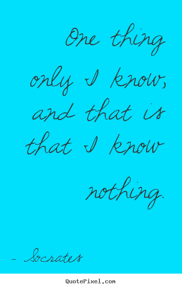 One thing only i know, and that is that i know nothing. Socrates greatest inspirational quote