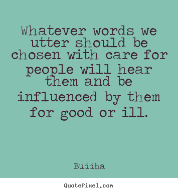 Quotes about inspirational - Whatever words we utter should be chosen..
