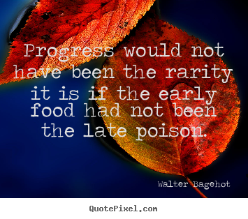 Quotes about inspirational - Progress would not have been the rarity it is if the early food had not..