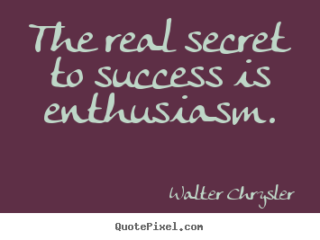 Walter Chrysler photo quotes - The real secret to success is enthusiasm. - Inspirational quotes