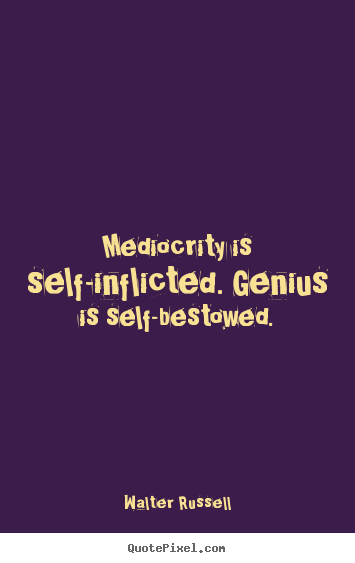 Mediocrity is self-inflicted. genius is self-bestowed. Walter Russell  inspirational quotes
