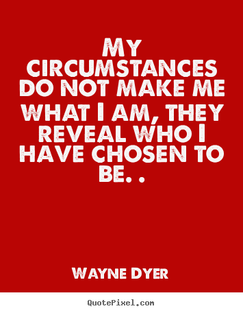 How to make poster quotes about inspirational - My circumstances do not make me what i am, they reveal who i have..