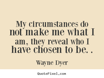 Inspirational quote - My circumstances do not make me what i am, they reveal..