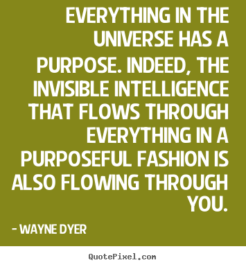 Wayne Dyer picture quotes - Everything in the universe has a purpose. indeed,.. - Inspirational quotes