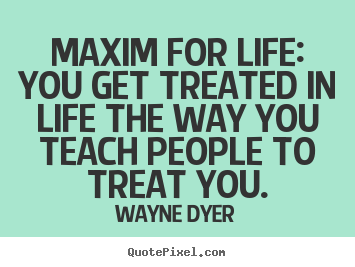 Make picture quotes about inspirational - Maxim for life: you get treated in life the way you teach people..