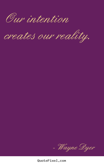 Our intention creates our reality. Wayne Dyer popular inspirational quotes