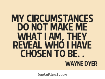 Inspirational quotes - My circumstances do not make me what i am, they..