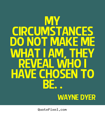 Quote about inspirational - My circumstances do not make me what i am, they..