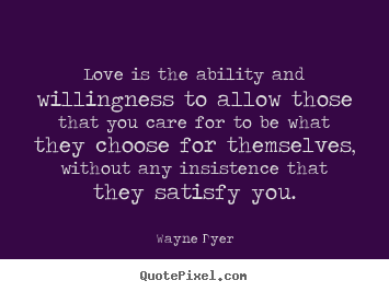 Quotes about inspirational - Love is the ability and willingness to allow those that you care for to..