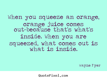 When you squeeze an orange, orange juice comes out-because.. Wayne Dyer  inspirational sayings