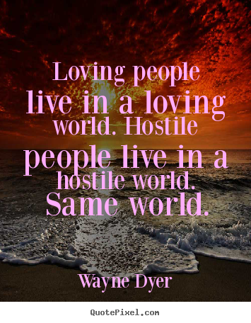 Inspirational quotes - Loving people live in a loving world. hostile people live..