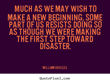 William Bridges picture quotes - Much as we may wish to make a new beginning, some part.. - Inspirational quotes