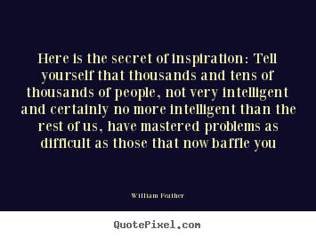 Here is the secret of inspiration: tell yourself that thousands and.. William Feather great inspirational quote