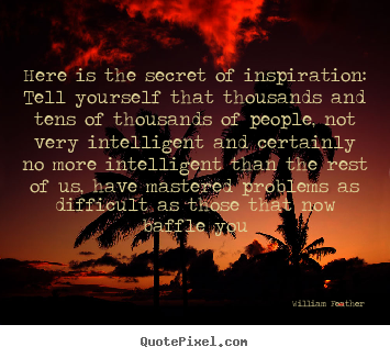 Create graphic pictures sayings about inspirational - Here is the secret of inspiration: tell yourself that..