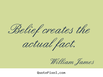 Belief creates the actual fact. William James  inspirational quotes