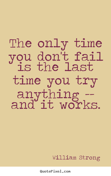 Inspirational quotes - The only time you don't fail is the last time you try anything..