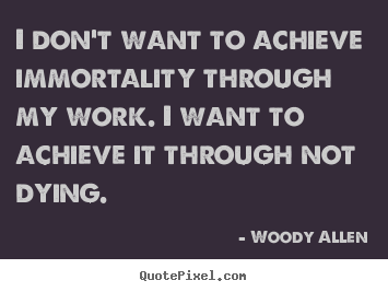 I don't want to achieve immortality through my work... Woody Allen  inspirational quotes