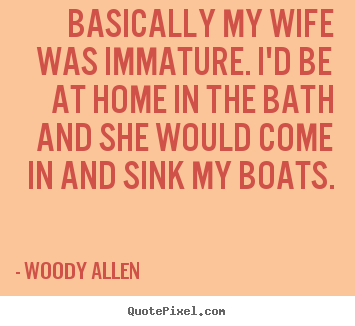Basically my wife was immature. i'd be at home in the bath and she would.. Woody Allen  inspirational quotes