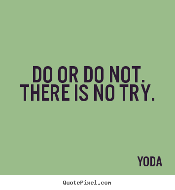 Inspirational quotes - Do or do not. there is no try.