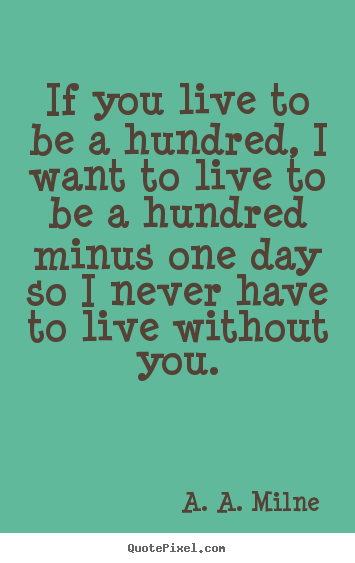 Create picture quotes about life - If you live to be a hundred, i want to live to be a hundred..