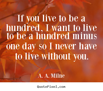 Design picture quotes about life - If you live to be a hundred, i want to live to be a hundred..
