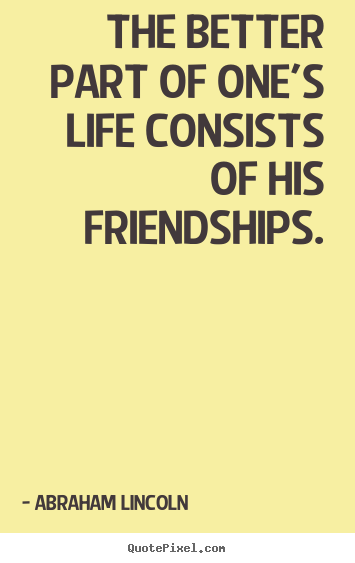 The better part of one's life consists of his friendships. Abraham Lincoln best life quote