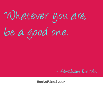Quote about life - Whatever you are, be a good one.