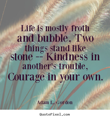 Adam L. Gordon picture quotes - Life is mostly froth and bubble, two things stand.. - Life quotes