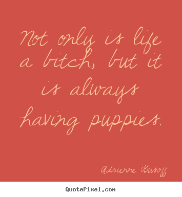 Adrienne Gusoff picture quotes - Not only is life a bitch, but it is always having puppies. - Life quotes