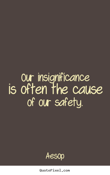 Our insignificance is often the cause of our safety. Aesop top life sayings