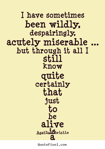 Quotes about life - I have sometimes been wildly, despairingly, acutely miserable ... but..