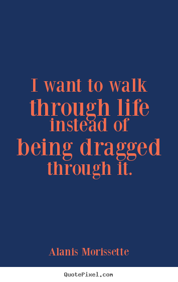 Life quotes - I want to walk through life instead of being dragged through..