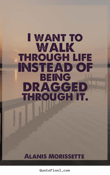 Quotes about life - I want to walk through life instead of being dragged..