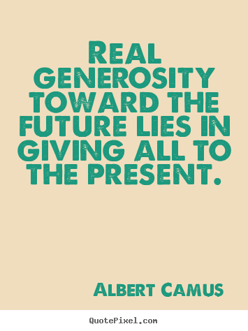 Albert Camus picture quotes - Real generosity toward the future lies in giving all to the present. - Life quotes