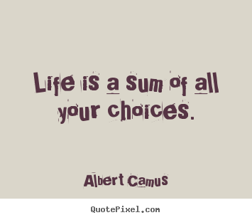 Life quotes - Life is a sum of all your choices.