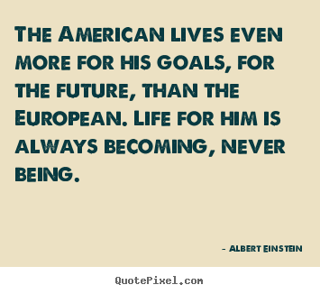 Quotes about life - The american lives even more for his goals,..