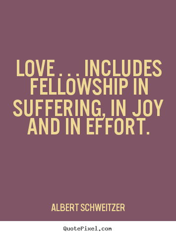 Life quotes - Love . . . includes fellowship in suffering, in joy and in effort.