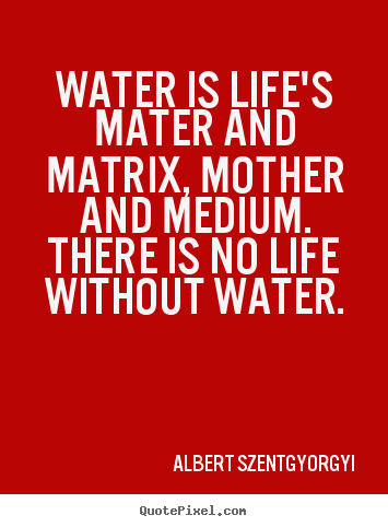 Albert Szent-Gyorgyi picture quotes - Water is life's mater and matrix, mother and medium... - Life quotes