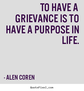 Alen Coren image sayings - To have a grievance is to have a purpose in life. - Life quote