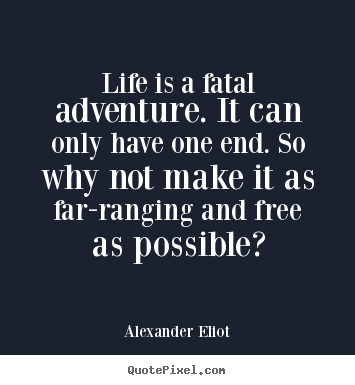 Design custom image quotes about life - Life is a fatal adventure. it can only have one end...